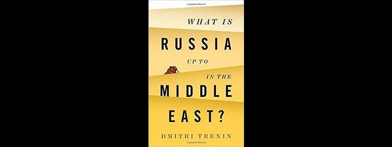 Dmitri Trenin, What is Russia Up To in the Middle East?, Polity Press, 2018